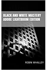 Black and White Mastery: Adobe Lightroom Edition Kindle Edition