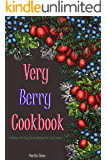Very Berry Cookbook: Delicious Yet Easy Berry Recipes for Any Course