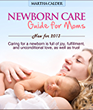 Newborn care guide for moms: New for 2013 caring for a newborn is full of joy, fulfillment, and unconditional love, as well as trust