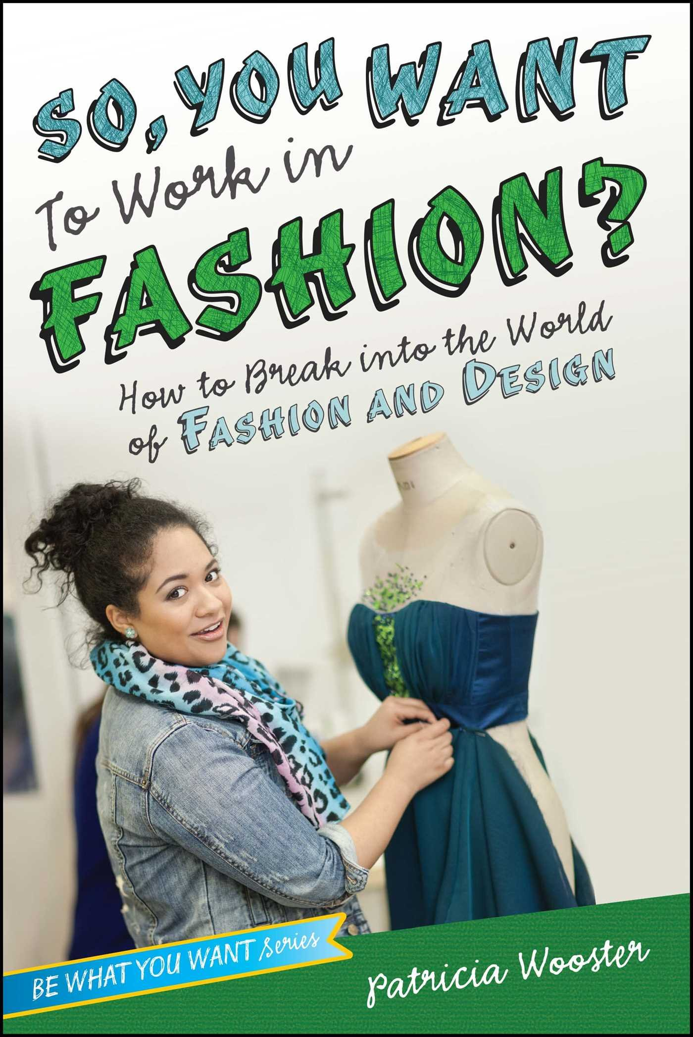 So You Want To Work In Fashion How To Break Into The World Of Fashion And Design Be What You Want Wooster Patricia 9781582704524 Amazon Com Books