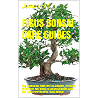 FICUS BONSAI CARE GUIDES: The Manual On How Best To Acquire The Basic Guidelines You Need To Systematically Care For…