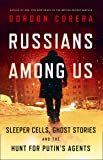 Russians Among Us: Sleeper Cells, Ghost Stories and the Hunt for Putin'sAgents