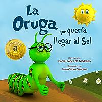 La Oruga que queria llegar al Sol: (Libro infantil en Español - Cuentos cortos para niños)
