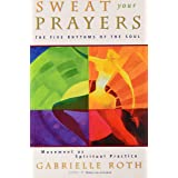 Sweat Your Prayers: Movement as Spiritual Practice: The Five Rhythms of the Soul -- Movement as Spiritual Practice