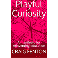 Playful Curiosity: A manifesto for reinventing education (English Edition)