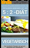 Erfolgreich abnehmen mit der 5 : 2 Diät - Vegetarische Rezeptideen - Intermittierendes Fasten: Band 6: Kochbuch - 50 Rezepte gesund Abnehmen mit Teilzeitfasten ... der 5 : 2 Diät - Intermittierendes Fasten)