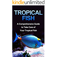 Tropical Fish: Tropical Fish Guide-Fresh Water Tropical Fish-A Compreshensive Guide to Take Care of Your Pet Fish (Fish, Fresh Water Tropical Fish, Tropical ... Guide, How To Take Care of Tropical Fish)