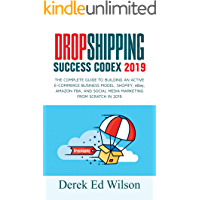 Dropshipping Success Codex 2019: The complete guide to building an Active E-Commerce Business Model, Shopify, eBay, Amazon FBA, and Social media Marketing from scratch in 2019
