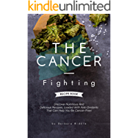 THE CANCER-FIGHTING RECIPE BOOK: Discover Nutritious And Delicious Recipes, Loaded With Anti-Oxidants That Can Help You…