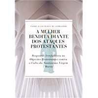 A Mulher Bendita diante dos Ataques Protestantes: Respostas Irrefutáveis às Objeções Protestantes contra o Culto da Santíssima Virgem Maria