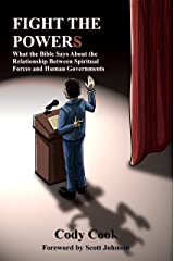 Fight the Powers: What the Bible Says About the Relationship Between Spiritual Forces and Human Governments Kindle Edition