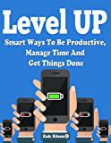 Level Up: Ways To Be Productive, Manage Time And Get Things Done