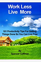 Work Less Live More: 101 Productivity Tips For Getting Things Done So You Can Live Free Kindle Edition