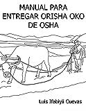 MANUAL PARA ENTREGA DE ORISHA OKO DE OSHA