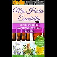 Huiles Essentielles: Le guide pratique de l'aromathérapie en 12 huiles essentielles (aromathérapie, médecines douces, beauté, bien-être, forme, santé, soin du corps) (French Edition)