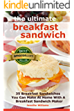 The Ultimate Breakfast Sandwich: 35 Breakfast Sandwiches You Can Make At Home With A Breakfast Sandwich Maker (English Edition)