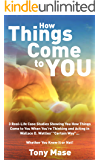 """How Things Come to You: 3 Real-Life Case Studies Showing You How Things Come to You When You're Thinking and Acting in Wallace D. Wattles' """"Certain Way""""... Whether You Know It or Not!"""
