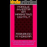 PORQUE INVESTIR EM MARKETING DIGITAL?: O futuro dos negócios depende literalmente inteiramente do marketing digital adequado.