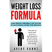Weight Loss (Weight Loss Formula): Lose Weight And Belly Fat Within 30 Days While...