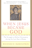 When Jesus Became God: The Epic Fight over Christ's Divinity in the Last Days of Rome