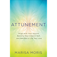 Attunement: Align with Your Source, Become Your Creator Self, and Manifest a Life You Love