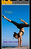 Yoga: Body, Mind & Spirit  (Meditation, Everybody, Ganja, Hatha, Kriya, Maternity, Namaste, Overcoming Trauma Through, Prenatal, Raja, Strala, Vinyasa, Nidra, of the subtle mind, Bible, Sutras)