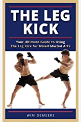 The Leg Kick: Your Ultimate Guide to Using The Leg Kick for Mixed Martial Arts Kindle Edition