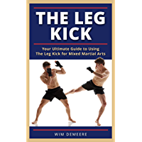 The Leg Kick: Your Ultimate Guide to Using The Leg Kick for Mixed Martial Arts