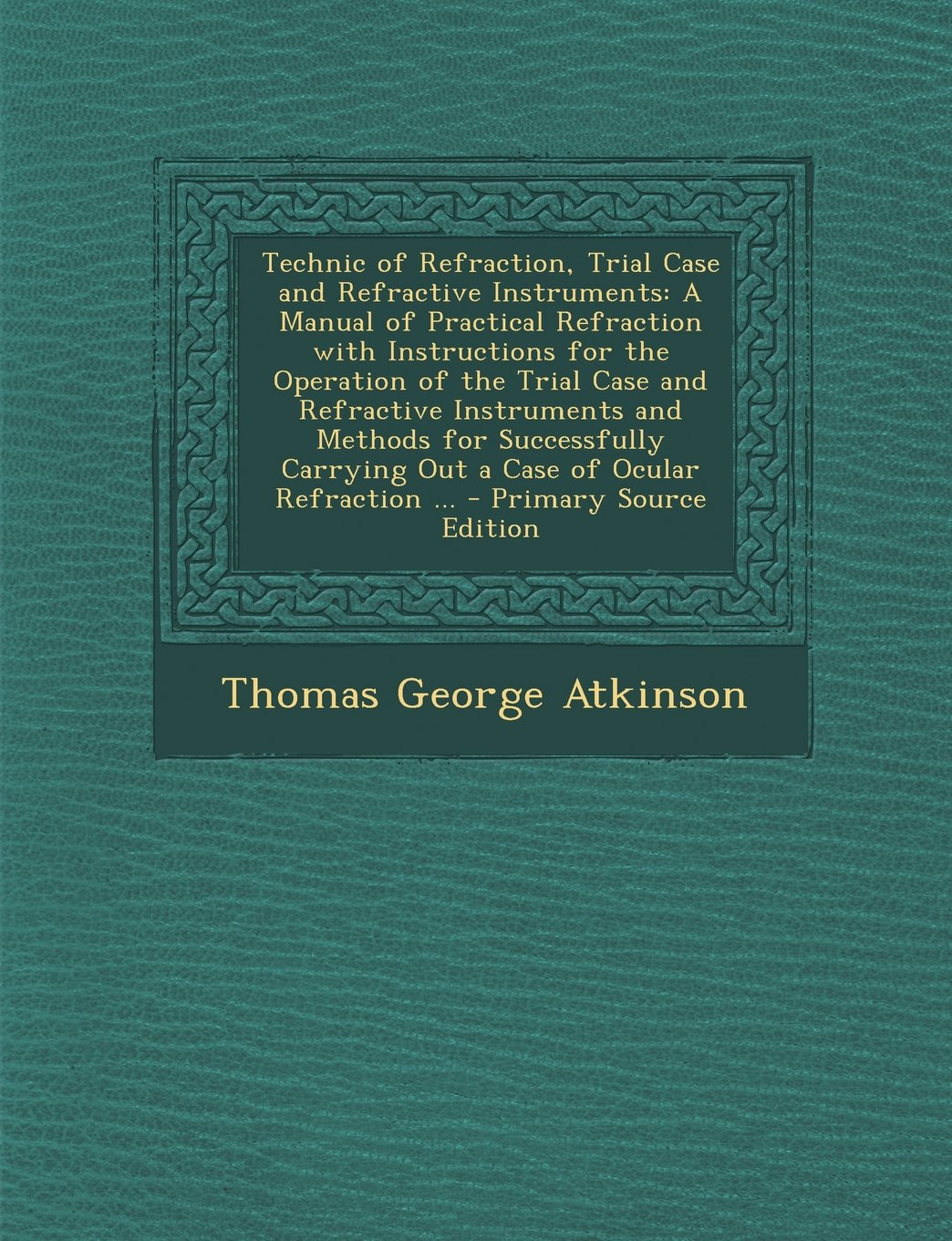 Technic of Refraction, Trial Case and Refractive Instruments: A Manual of Practical Refraction with Instructions for the Operation of the Trial Case ... Out a Case of Ocular Refraction ... - Pri pdf