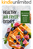 "Healthy Air Fryer Dishes: Delicious ""Fried"" Recipes Without All of The Fat!"