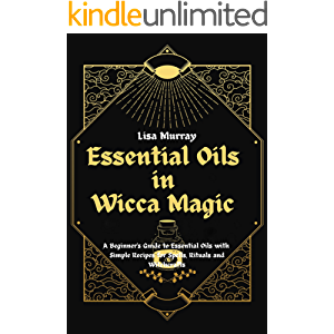 Essential Oils in Wicca Magic: A Beginner's Guide to Essential Oils with Simple Recipes for Spells, Rituals and…