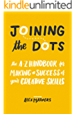 Joining the Dots: The A-Z Handbook for Making a Success of Your Creative Skills