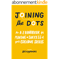 Joining the Dots: The A-Z Handbook for Making a Success of Your Creative Skills (English Edition)
