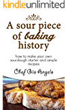 Sourdough Starter : A Sour Piece of Baking History: How to make your own sourdough starter and simple sourdough recipes