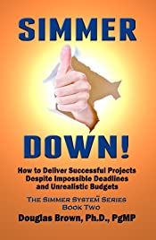 Simmer Down!: How to Deliver Great Projects Despite Impossible Deadlines and Unrealistic Budgets (The Simmer System Book 2)