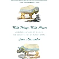 Wild Things, Wild Places: Adventurous Tales of Wildlife and Conservation on Planet Earth