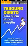 Tesouro Direto Para Quem Nunca Investiu: Aprenda passo-a-passo a fazer parte da nova Poupança brasileira
