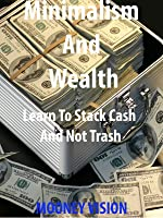 Minimalism And Wealth: Learn To Stack Cash And Not Trash.