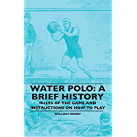 Water Polo: A Brief History, Rules of the Game and Instructions on How to Play