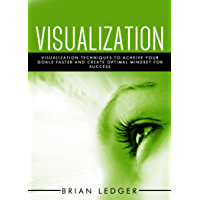 Visualization: Visualization Techniques To Achieve Your Goals Faster And Create An Optimal Mindset For Success (High…
