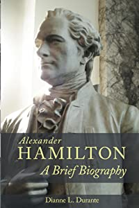 Alexander Hamilton: A Brief Biography: With comments on four sculptures of Hamilton in Manhattan