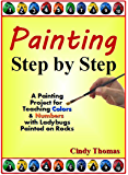 Painting Step by Step: Teaching Colors, Teaching Numbers Using A Ladybugs Painting Project