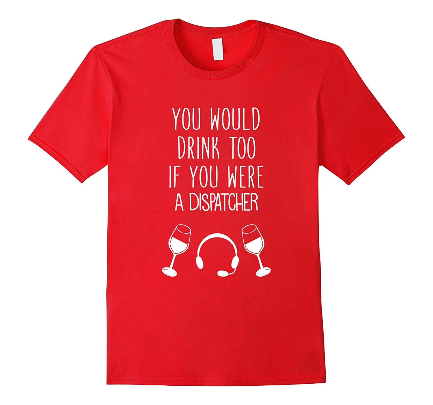 You'd Drink Too If You Were A Dispatcher Funny T-Shirt-Rose