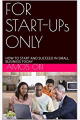 FOR START-UPs ONLY : HOW TO START AND SUCCEED IN SMALL BUSINESS TODAY Kindle Edition