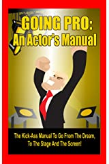 Going Pro: An Actor's Manual: The Kick-Ass Manual To Go From The Dream, To The Stage, And The Screen! Kindle Edition