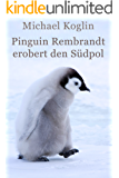 Pinguin Rembrandt erobert den Südpol: Expeditions Abenteuer (German Edition)