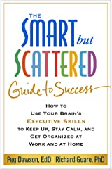 The Smart but Scattered Guide to Success: How to Use Your Brain's Executive Skills to Keep Up, Stay Calm, and Get Organized at Work and at Home Paperback