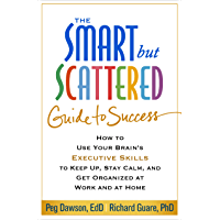 The Smart but Scattered Guide to Success: How to Use Your Brain's Executive Skills to Keep Up, Stay Calm, and Get Organized at Work and at Home (English Edition)