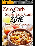 Zero Carb & Super Low Carb 2016 Slow Cooker Cookbook