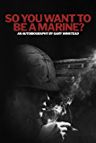 So You Want to be a Marine?: What life was really like in the Green Machine - The Recruiter forgot to tell you what?